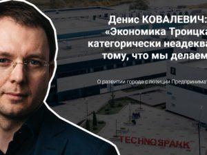 Денис КОВАЛЕВИЧ: «Экономика Троицка категорически неадекватна тому, что мы делаем»